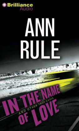 In the Name of Love and Other True Cases (Ann Rule's Crime Files Series #4)