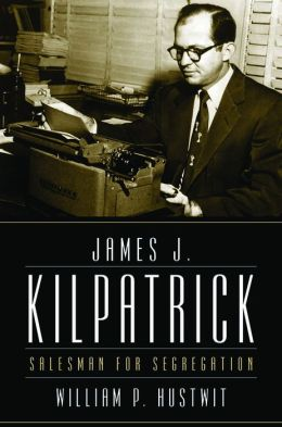 James J. Kilpatrick: Salesman for Segregation