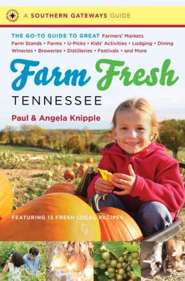 Farm Fresh Tennessee: The Go-To Guide to Great Farmers' Markets, Farm Stands, Farms, U-Picks, Kids' Activities, Lodging, Dining, Wineries, Breweries, Distilleries, Festivals, and More