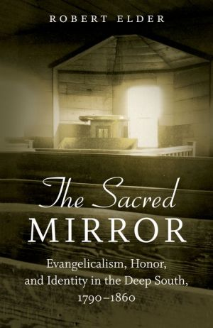 The Sacred Mirror: Evangelicalism, Honor, and Identity in the Deep South, 1790-1860