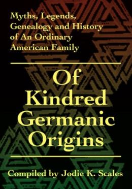 Of Kindred Germanic Origins: Myths, Legends, Genealogy and History of An Ordinary American Family