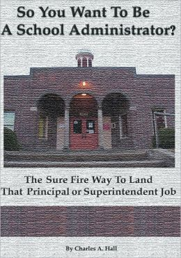 So You Want to be a School Administrator?: The Sure Fire Way to Land That Principal or Superintendent Job