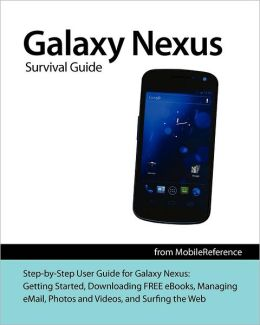Galaxy Nexus Survival Guide: Step-By-Step User Guide for Galaxy Nexus: Getting Started, Downloading Free eBooks, Using Email, Photos and Videos, an