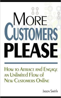 More Customers Please: How to Attract and Engage an Unlimited Flow of New Customers Online