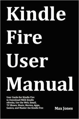 Kindle Fire User Manual: User Guide for Kindle Fire to Download Free Kindle eBooks, Use the Web, Email, TV Shows, Music, Movies, Apps, Games