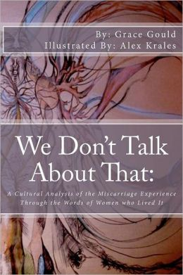 We Don't Talk about That: A Cultural Analysis of the Miscarriage Experience Through the Words of Women Who Lived It