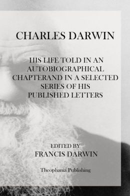 Charles Darwin: His Life Told in an Autobiographical Chapterand in a Selected Series of His Published Letters