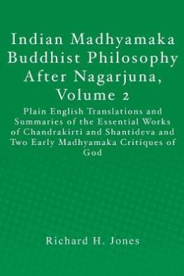 Indian Madhyamaka Buddhist Philosophy after Nagarjuna, Volume 2: Plain English Translations and Summaries of the Essential Works of Chandrakirti and Shantideva and Two Early Madhyamaka Critiques of God
