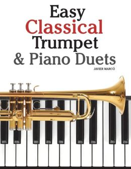 Easy Classical Trumpet and Piano Duets: Featuring Music of Bach, Grieg, Wagner, Strauss and Other Composers
