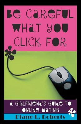 Be Careful What You Click For: A Girlfriend's Guide to Online Mating