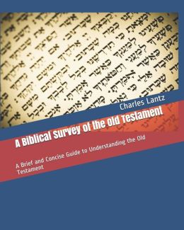A Biblical Survey of the Old Testament: A Brief and Concise Guide to Understanding the Old Testament