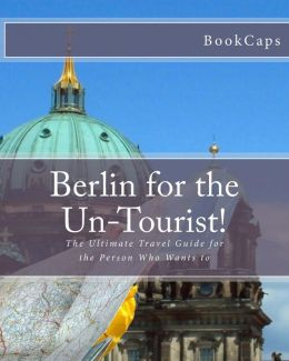 Berlin for the Un-Tourist!: The Ultimate Travel Guide for the Person Who Wants To