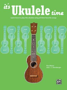 It's Ukulele Time: Learn the Basics of Ukulele Quickly and Easily by Playing Fun Songs