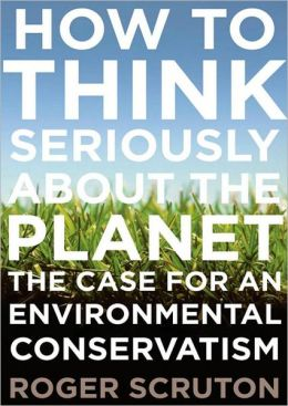 How to Think Seriously About the Planet: The Case for an Environmental Conservatism
