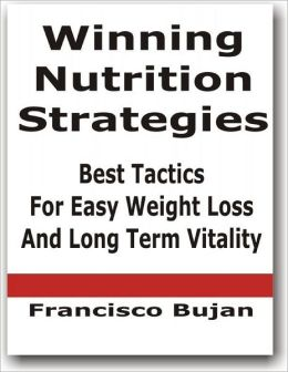 Winning Nutrition Strategies - Best Tactics For Easy Weight Loss and Long Term Vitality