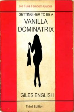 The Vanilla Dominatrix or Getting Your Wife or Girlfriend to Sexually Dominate You