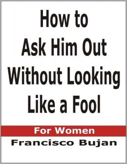 How to Ask Him Out Without Looking Like a Fool - For Women