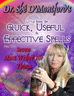 Dr. Shé D'Montford's Little Book of Quick, Useful and Effective Spells for the Seven Most Wished for Things