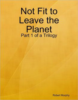 Not Fit to Leave the Planet: Part 1 of a Trilogy