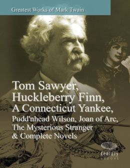 Greatest Works of Mark Twain: Tom Sawyer, Huckleberry Finn, A Connecticut Yankee, Pudd'nhead Wilson, Joan of Arc, The Mysterious Stranger & Complete Novels