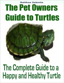 The Pet Owners Guide to Turtles: The Complete Guide to a Happy and Healthy Turtle