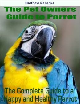 The Pet Owners Guide to Parrot: The Complete Guide to a Happy and Health Parrot