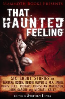 Mammoth Books presents That Haunted Feeling: Six short stories by Barbara Roden, Reggie Oliver & M.R. James, Chris Bell, Richard Christian Matheson, John Gaskin and Michael Kelly