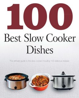 100 Best Slow Cooker Dishes (Love Food): The Ultimate Guide To the Slow Cooker Including 100 Delicious Recipes (PagePerfect NOOK Book)