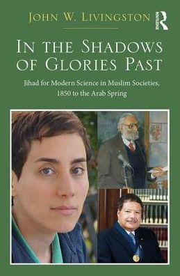 In The Shadows of Glories Past: Jihad for Modern Science in Muslim Societies, 1850 to The Arab Spring
