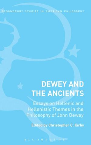 Dewey and the Ancients: Essays on Hellenic and Hellenistic Themes in the Philosophy of John Dewey