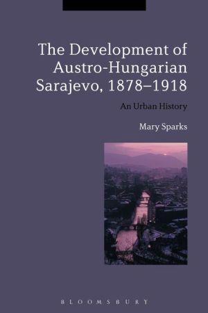 The Development of Austro-Hungarian Sarajevo, 1878-1918: An Urban History