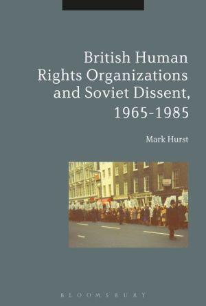 British Human Rights Organizations and Soviet Dissent, 1965-1985