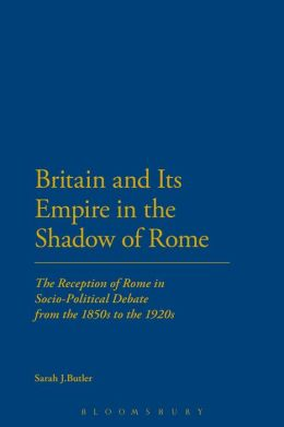 Britain and Its Empire in the Shadow of Rome: The Reception of Rome in Socio-Political Debate from the 1850s to the 1920s