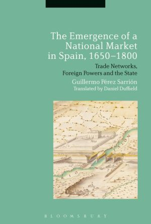 The Emergence of a National Market in Spain, 1650-1800: Trade Networks, Foreign Powers and the State