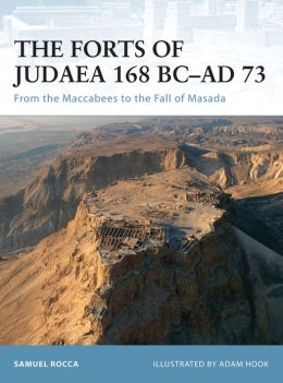 The Forts of Judaea 168 BC-AD 73: From the Maccabees to the Fall of Masada
