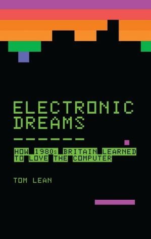 Electronic Dreams: How 1980s Britain Learned to Love the Computer