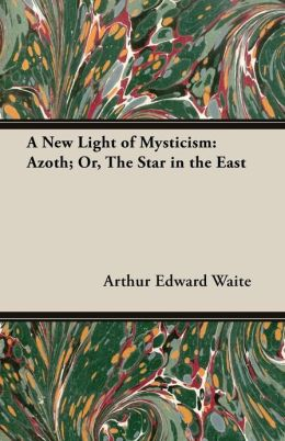 A New Light of Mysticism: Azoth; Or, the Star in the East