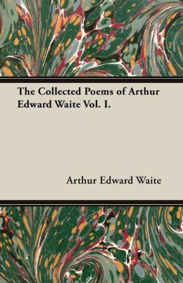 The Collected Poems of Arthur Edward Waite Vol. I.