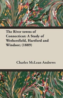 The River Towns of Connecticut: A Study of Wethersfield, Hartford and Windsor; (1889)