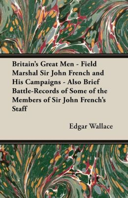 Britain's Great Men - Field Marshal Sir John French and His Campaigns - Also Brief Battle-Records of Some of the Members of Sir John French's Staff