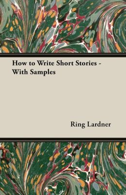 How to Write Short Stories (With Samples) Ring W. Lardner