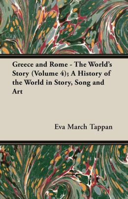 Greece and Rome - The World's Story (Volume 4); A History of the World in Story, Song and Art