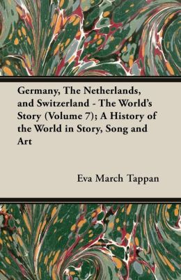 Germany, the Netherlands, and Switzerland - The World's Story (Volume 7); A History of the World in Story, Song and Art