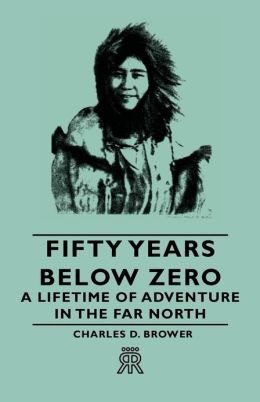 Fifty Years Below Zero - A Lifetime of Adventure in the Far North