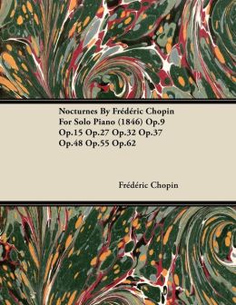 Nocturnes By Fr?d?ric Chopin For Solo Piano (1846) Op.9 Op.15 Op.27 Op.32 Op.37 Op.48 Op.55 Op.62