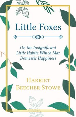 Little Foxes, Or, The Insignificant Little Habits Which Mar Domestic Happiness