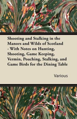 Shooting and Stalking in the Manors and Wilds of Scotland - With Notes on Hunting, Shooting, Game Keeping, Vermin, Poaching, Stalking, and Game Birds for the Dining Table