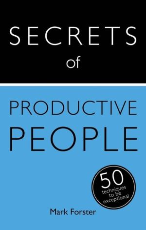 Secrets of Productive People: The 50 Strategies You Need to Get Things Done