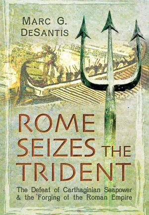 Rome Seizes the Trident: The Defeat of Carthaginian Seapower and the Forging of the Roman Empire