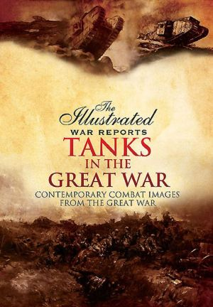 Tanks in the Great War: Contemporary Combat Images from the Great War
